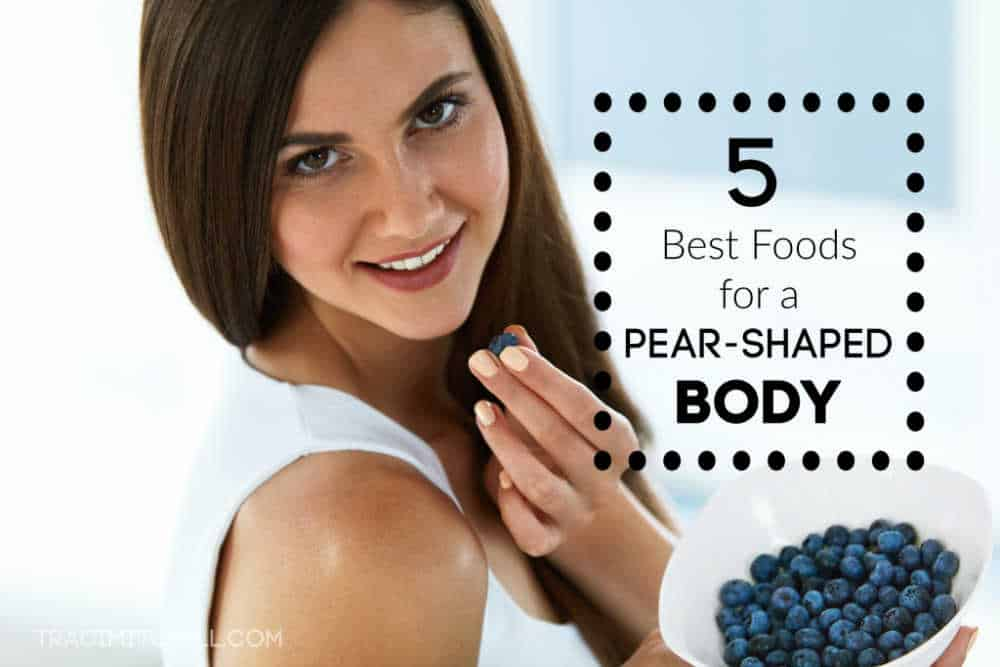 The 5 Best Foods for a Pear Shaped Body