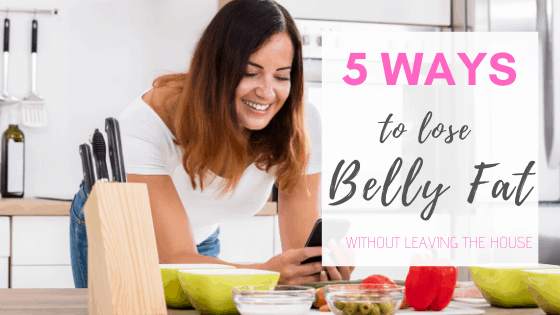 5 Ways to Lose Belly Fat Without Ever Leaving the House